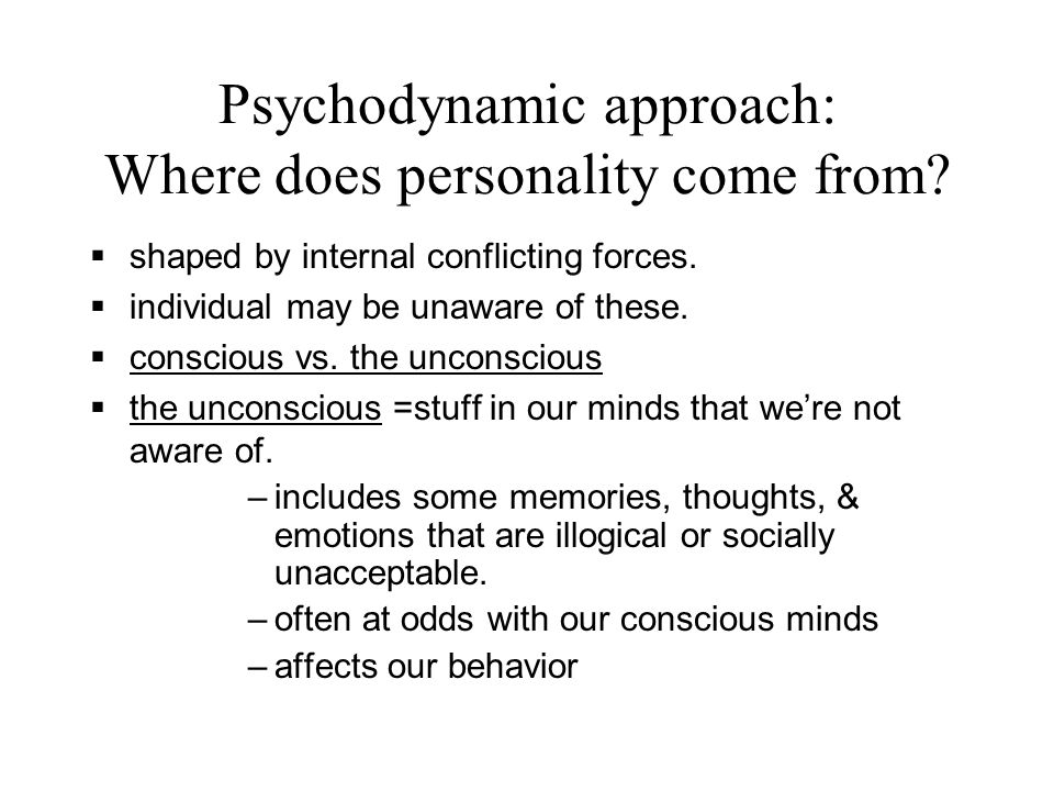 Psychodynamic approach: Where does personality come from?  shaped by internal conflicting forces.  individual may be unaware of these.  conscious v