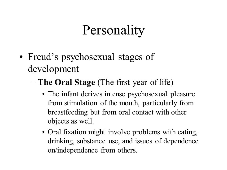Personality Freud's psychosexual stages of development –The Oral Stage (The first year of life) The infant derives intense psychosexual pleasure from