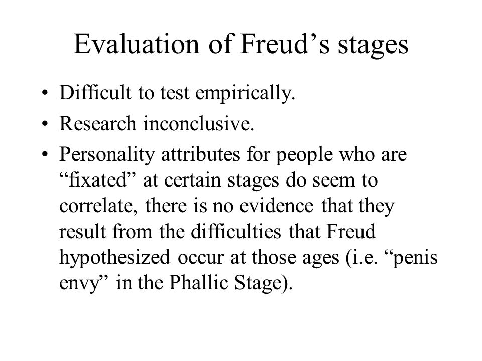 "Evaluation of Freud's stages Difficult to test empirically. Research inconclusive. Personality attributes for people who are ""fixated"" at certain stag"
