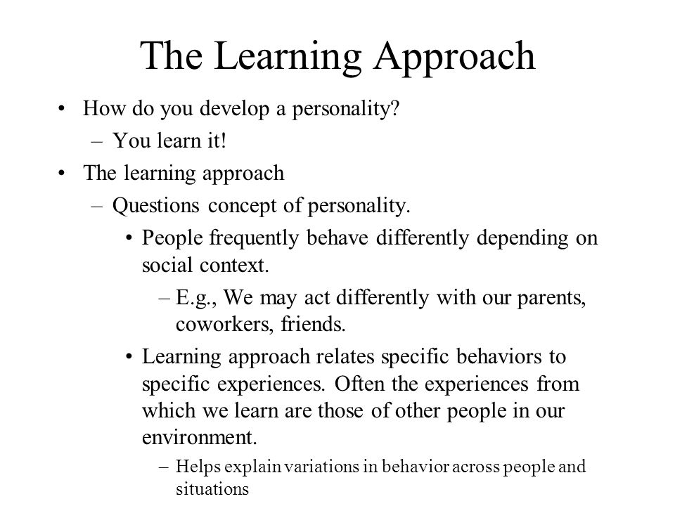 The Learning Approach How do you develop a personality? –You learn it! The learning approach –Questions concept of personality. People frequently beha