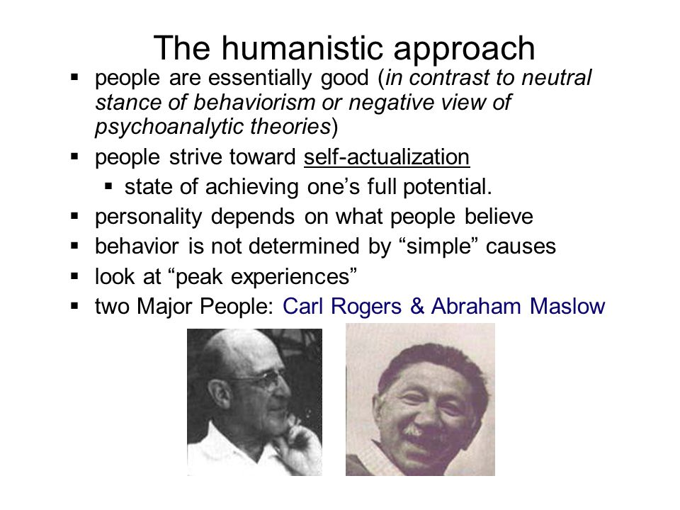 The humanistic approach  people are essentially good (in contrast to neutral stance of behaviorism or negative view of psychoanalytic theories)  peo