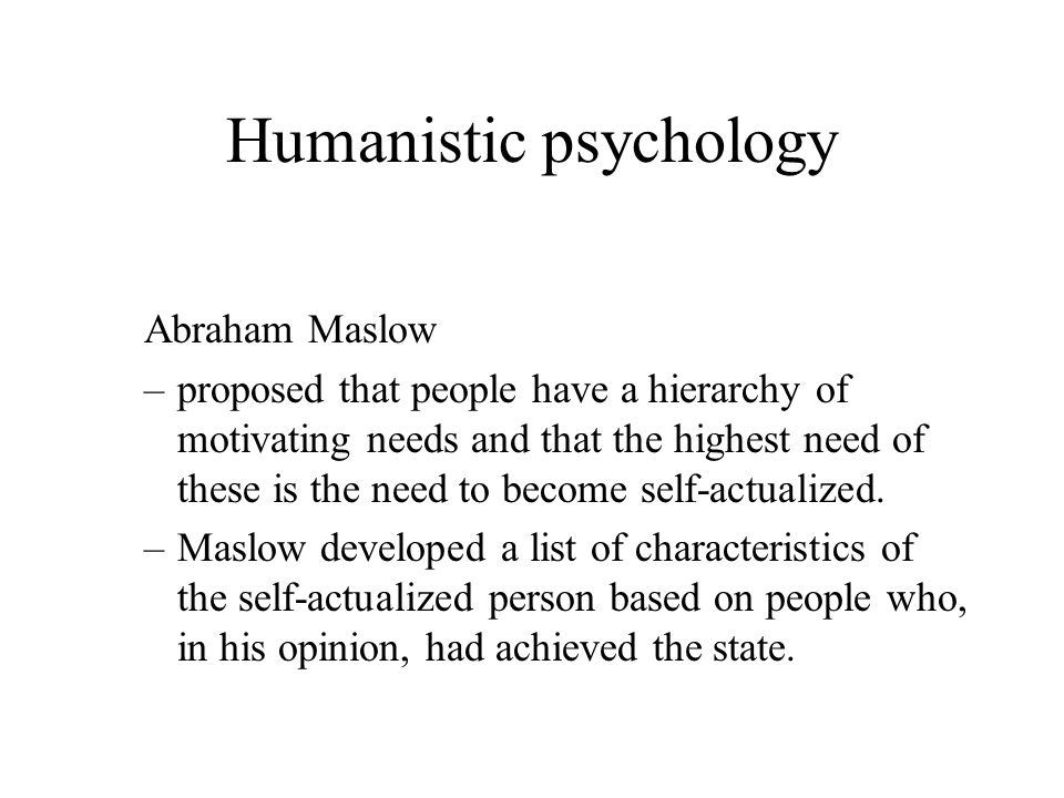 Abraham Maslow –proposed that people have a hierarchy of motivating needs and that the highest need of these is the need to become self-actualized. –M