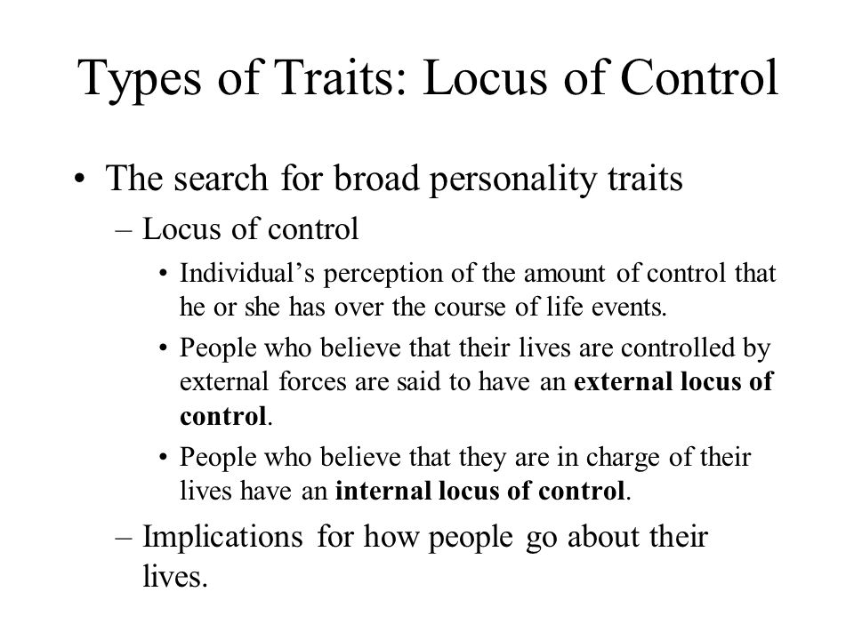 The search for broad personality traits –Locus of control Individual's perception of the amount of control that he or she has over the course of life