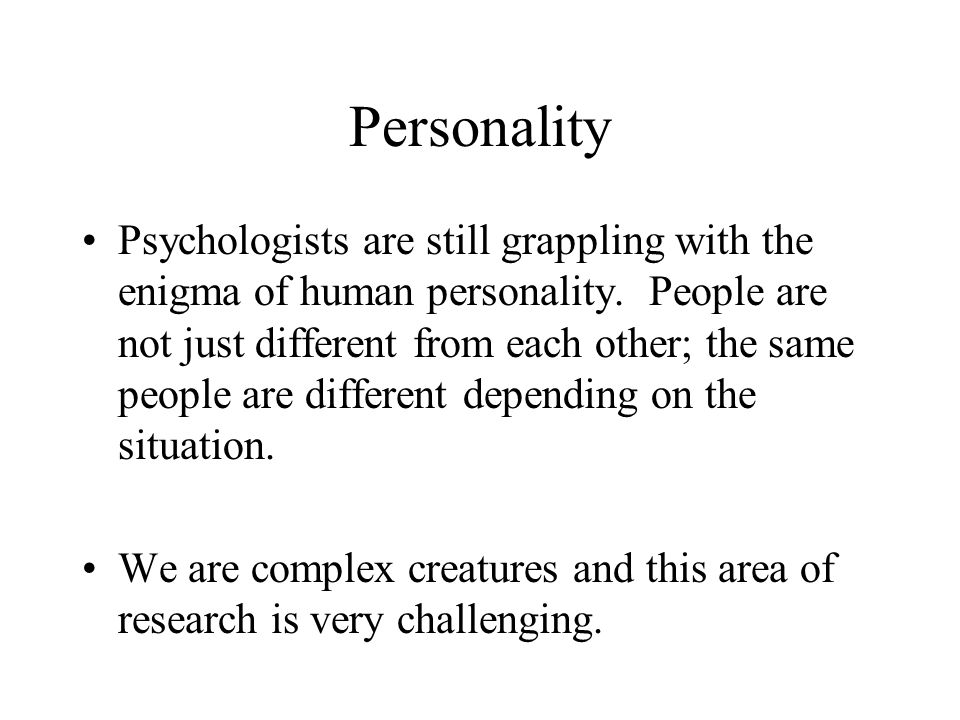 Personality Psychologists are still grappling with the enigma of human personality. People are not just different from each other; the same people are