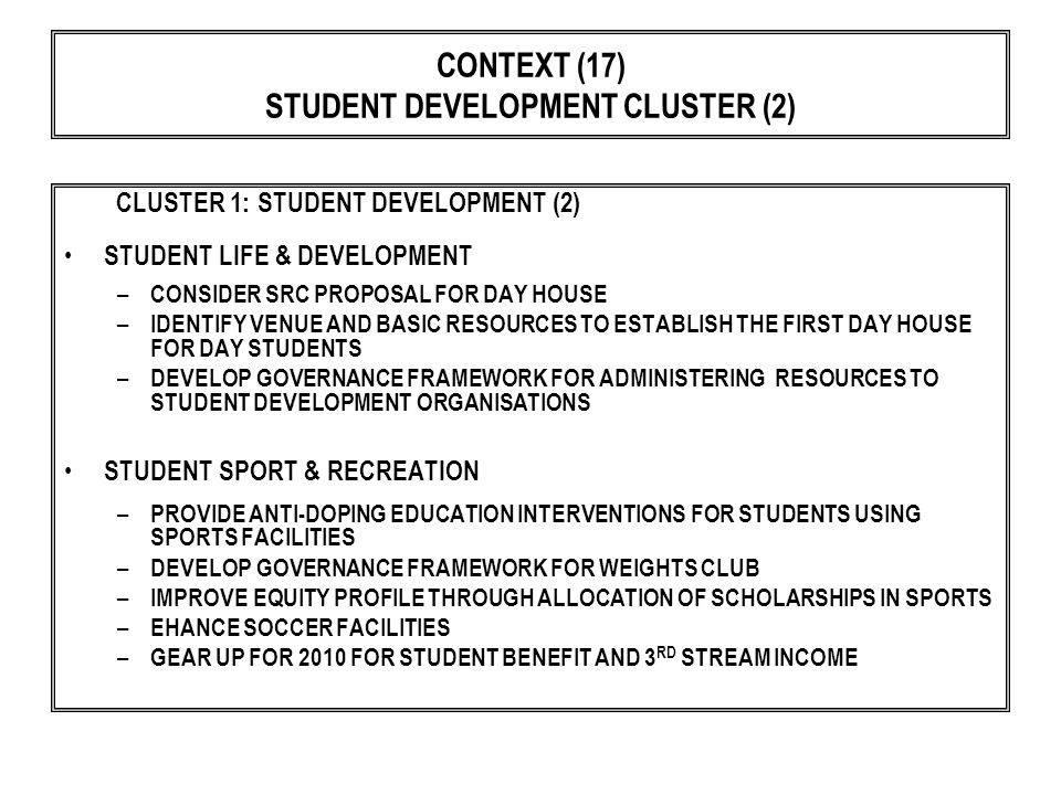CONTEXT (17) STUDENT DEVELOPMENT CLUSTER (2) CLUSTER 1: STUDENT DEVELOPMENT (2) STUDENT LIFE & DEVELOPMENT – CONSIDER SRC PROPOSAL FOR DAY HOUSE – IDENTIFY VENUE AND BASIC RESOURCES TO ESTABLISH THE FIRST DAY HOUSE FOR DAY STUDENTS – DEVELOP GOVERNANCE FRAMEWORK FOR ADMINISTERING RESOURCES TO STUDENT DEVELOPMENT ORGANISATIONS STUDENT SPORT & RECREATION – PROVIDE ANTI-DOPING EDUCATION INTERVENTIONS FOR STUDENTS USING SPORTS FACILITIES – DEVELOP GOVERNANCE FRAMEWORK FOR WEIGHTS CLUB – IMPROVE EQUITY PROFILE THROUGH ALLOCATION OF SCHOLARSHIPS IN SPORTS – EHANCE SOCCER FACILITIES – GEAR UP FOR 2010 FOR STUDENT BENEFIT AND 3 RD STREAM INCOME