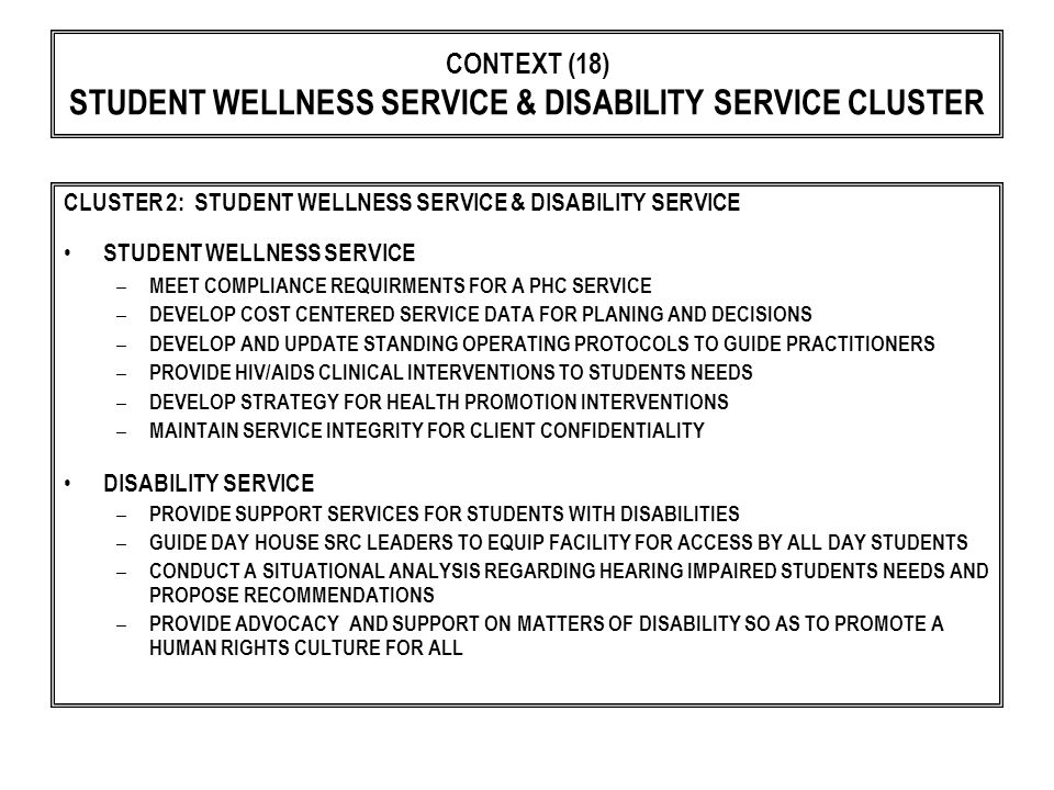 CONTEXT (18) STUDENT WELLNESS SERVICE & DISABILITY SERVICE CLUSTER CLUSTER 2: STUDENT WELLNESS SERVICE & DISABILITY SERVICE STUDENT WELLNESS SERVICE – MEET COMPLIANCE REQUIRMENTS FOR A PHC SERVICE – DEVELOP COST CENTERED SERVICE DATA FOR PLANING AND DECISIONS – DEVELOP AND UPDATE STANDING OPERATING PROTOCOLS TO GUIDE PRACTITIONERS – PROVIDE HIV/AIDS CLINICAL INTERVENTIONS TO STUDENTS NEEDS – DEVELOP STRATEGY FOR HEALTH PROMOTION INTERVENTIONS – MAINTAIN SERVICE INTEGRITY FOR CLIENT CONFIDENTIALITY DISABILITY SERVICE – PROVIDE SUPPORT SERVICES FOR STUDENTS WITH DISABILITIES – GUIDE DAY HOUSE SRC LEADERS TO EQUIP FACILITY FOR ACCESS BY ALL DAY STUDENTS – CONDUCT A SITUATIONAL ANALYSIS REGARDING HEARING IMPAIRED STUDENTS NEEDS AND PROPOSE RECOMMENDATIONS – PROVIDE ADVOCACY AND SUPPORT ON MATTERS OF DISABILITY SO AS TO PROMOTE A HUMAN RIGHTS CULTURE FOR ALL