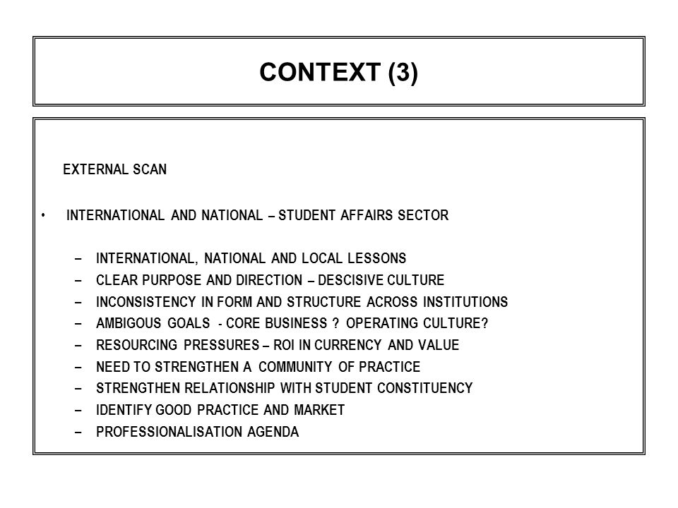 CONTEXT (3) EXTERNAL SCAN INTERNATIONAL AND NATIONAL – STUDENT AFFAIRS SECTOR – INTERNATIONAL, NATIONAL AND LOCAL LESSONS – CLEAR PURPOSE AND DIRECTION – DESCISIVE CULTURE – INCONSISTENCY IN FORM AND STRUCTURE ACROSS INSTITUTIONS – AMBIGOUS GOALS - CORE BUSINESS .