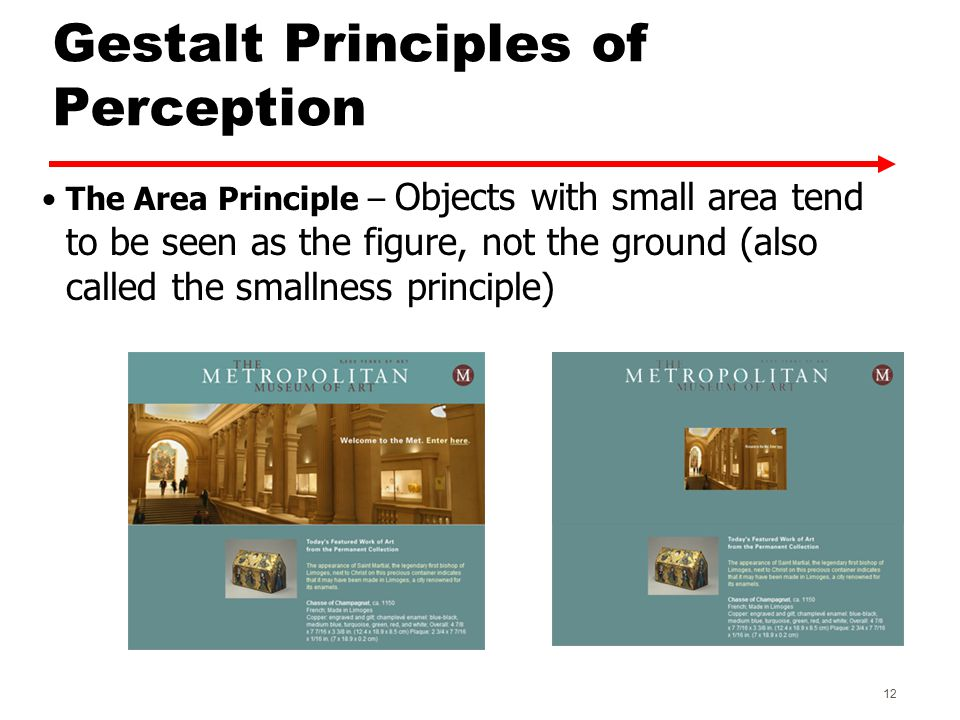 Gestalt Principles of Perception The Area Principle – Objects with small area tend to be seen as the figure, not the ground (also called the smallness principle) 12