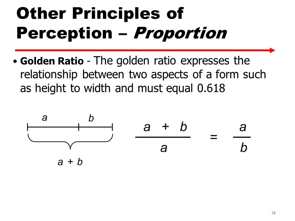 Other Principles of Perception – Proportion Golden Ratio - The golden ratio expresses the relationship between two aspects of a form such as height to width and must equal 0.618 18
