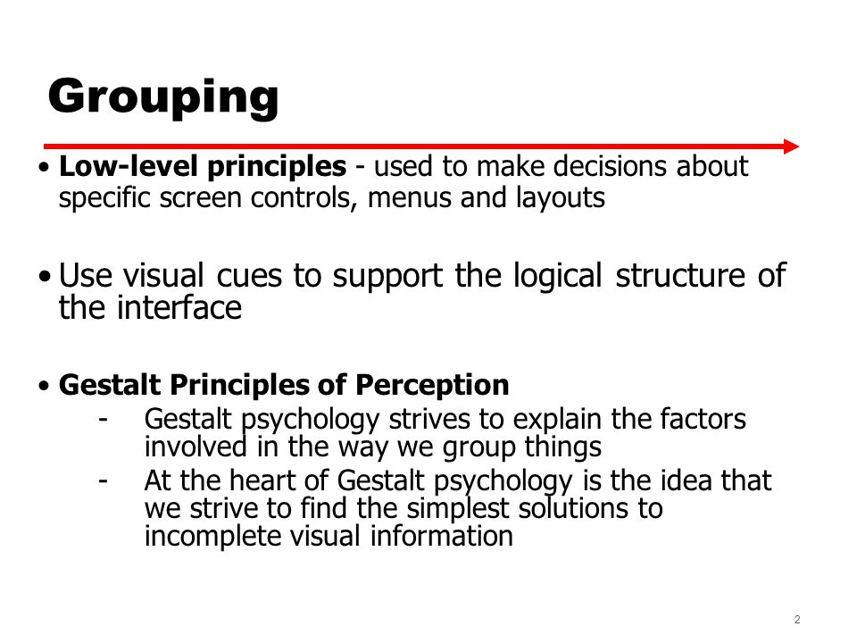Grouping Low-level principles - used to make decisions about specific screen controls, menus and layouts Use visual cues to support the logical structure of the interface Gestalt Principles of Perception -Gestalt psychology strives to explain the factors involved in the way we group things -At the heart of Gestalt psychology is the idea that we strive to find the simplest solutions to incomplete visual information 2