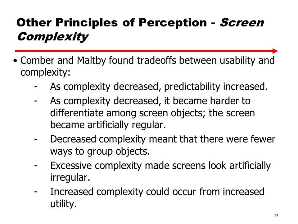 Other Principles of Perception - Screen Complexity Comber and Maltby found tradeoffs between usability and complexity: -As complexity decreased, predictability increased.