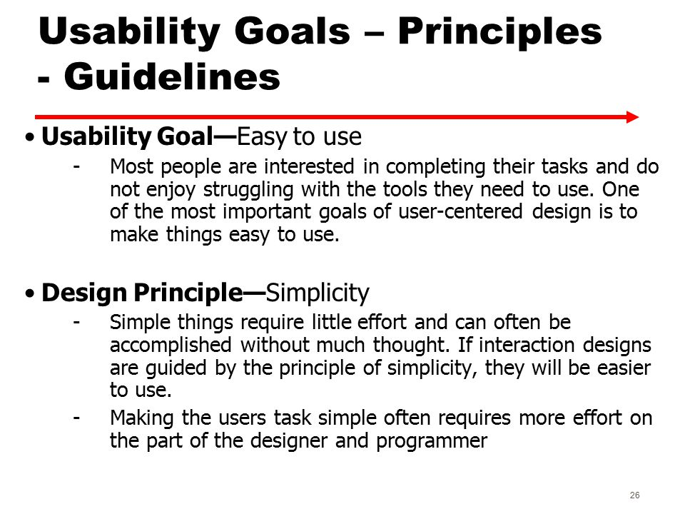 Usability Goals – Principles - Guidelines Usability Goal—Easy to use -Most people are interested in completing their tasks and do not enjoy struggling with the tools they need to use.