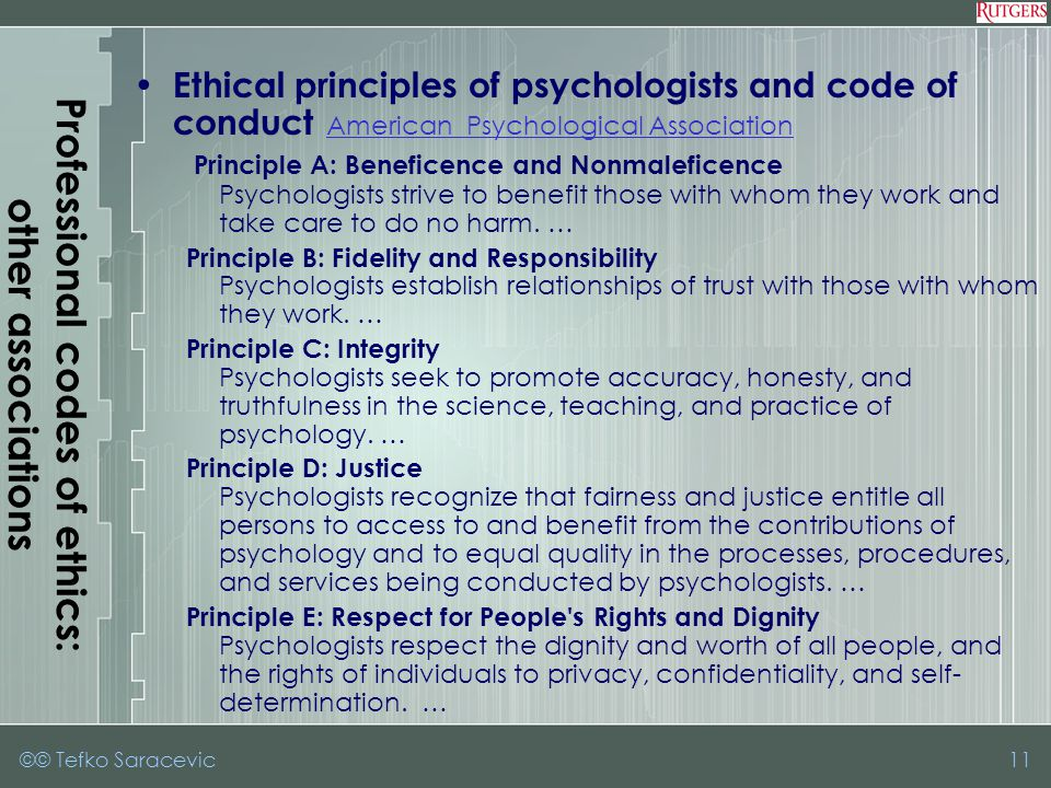 ©© Tefko Saracevic11 Professional codes of ethics: other associations Ethical principles of psychologists and code of conduct American Psychological Association American Psychological Association Principle A: Beneficence and Nonmaleficence Psychologists strive to benefit those with whom they work and take care to do no harm.