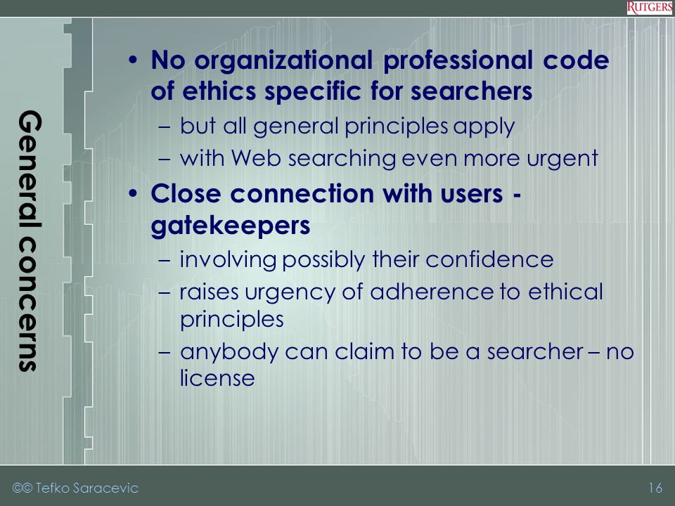 General concerns No organizational professional code of ethics specific for searchers –but all general principles apply –with Web searching even more urgent Close connection with users - gatekeepers –involving possibly their confidence –raises urgency of adherence to ethical principles –anybody can claim to be a searcher – no license ©© Tefko Saracevic16