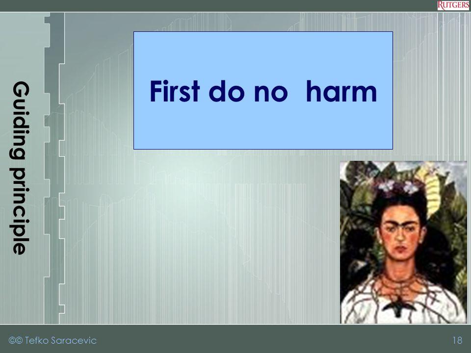 ©© Tefko Saracevic18 Guiding principle First do no harm