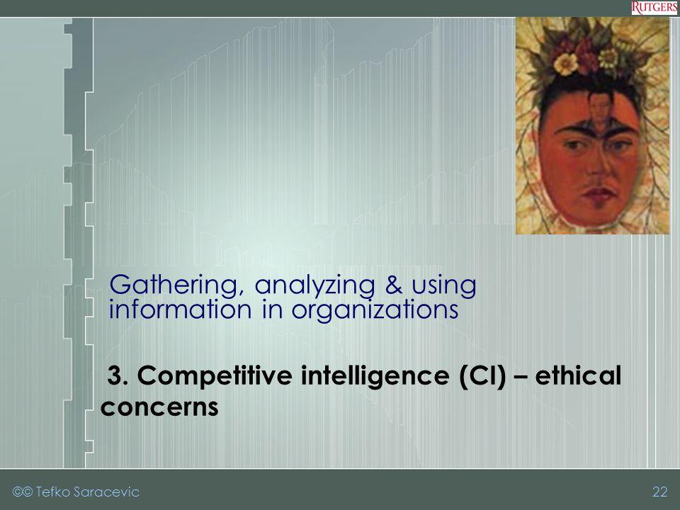 3. Competitive intelligence (CI) – ethicalconcerns Gathering, analyzing & using information in organizations ©© Tefko Saracevic22