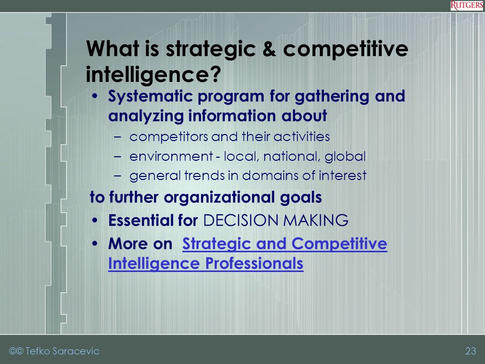 ©© Tefko Saracevic23 Systematic program for gathering and analyzing information about –competitors and their activities –environment - local, national, global –general trends in domains of interest to further organizational goals Essential for DECISION MAKING More on Strategic and Competitive Intelligence ProfessionalsStrategic and Competitive Intelligence Professionals What is strategic & competitive intelligence