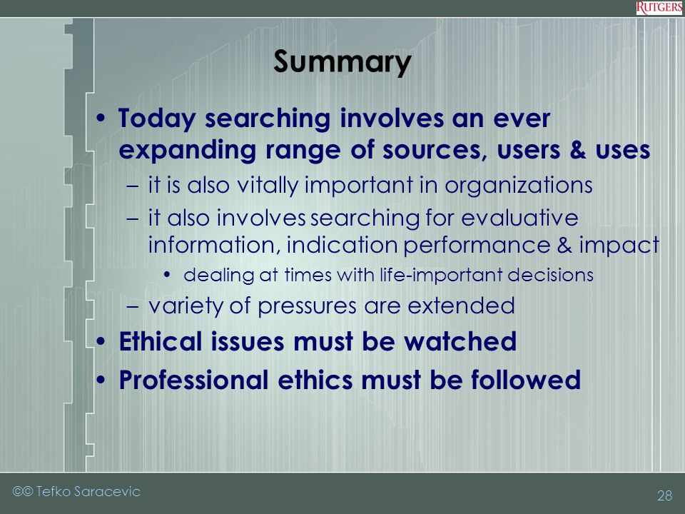 28 Summary Today searching involves an ever expanding range of sources, users & uses –it is also vitally important in organizations –it also involves searching for evaluative information, indication performance & impact dealing at times with life-important decisions –variety of pressures are extended Ethical issues must be watched Professional ethics must be followed ©© Tefko Saracevic