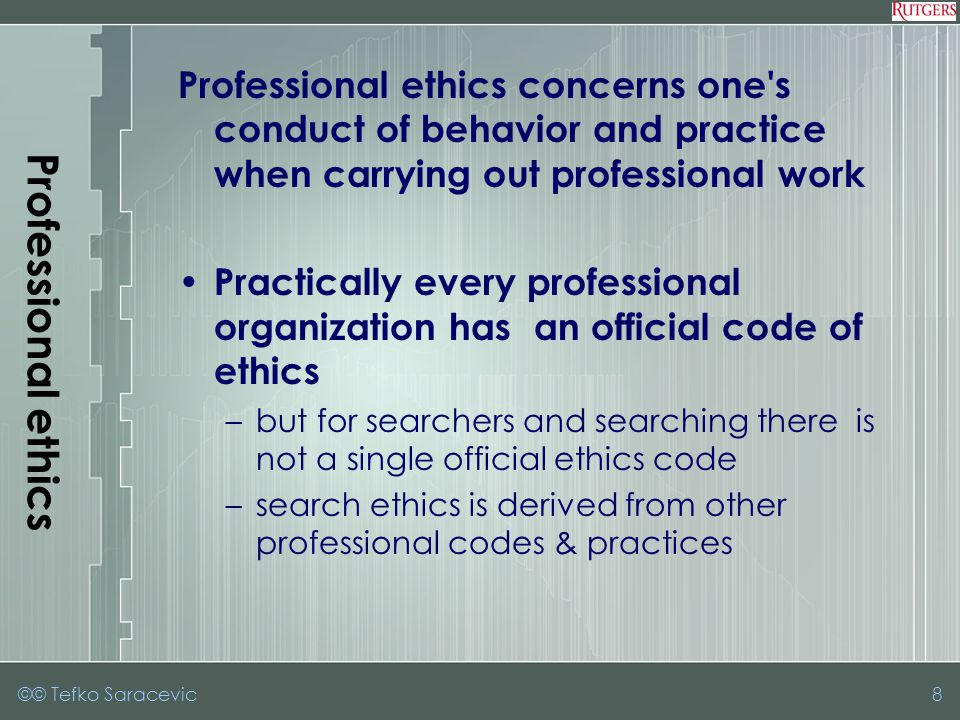©© Tefko Saracevic8 Professional ethics Professional ethics concerns one s conduct of behavior and practice when carrying out professional work Practically every professional organization has an official code of ethics –but for searchers and searching there is not a single official ethics code –search ethics is derived from other professional codes & practices