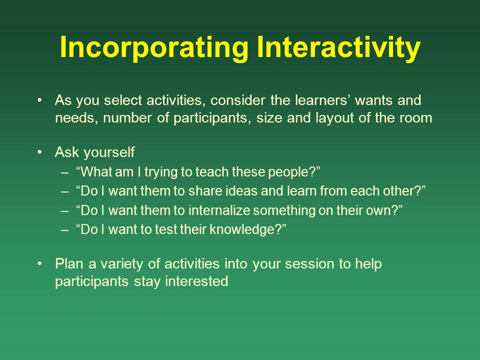 Incorporating Interactivity As you select activities, consider the learners' wants and needs, number of participants, size and layout of the room Ask