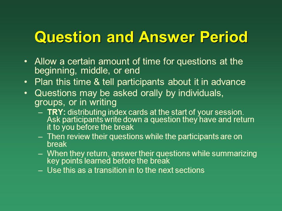 Question and Answer Period Allow a certain amount of time for questions at the beginning, middle, or end Plan this time & tell participants about it i