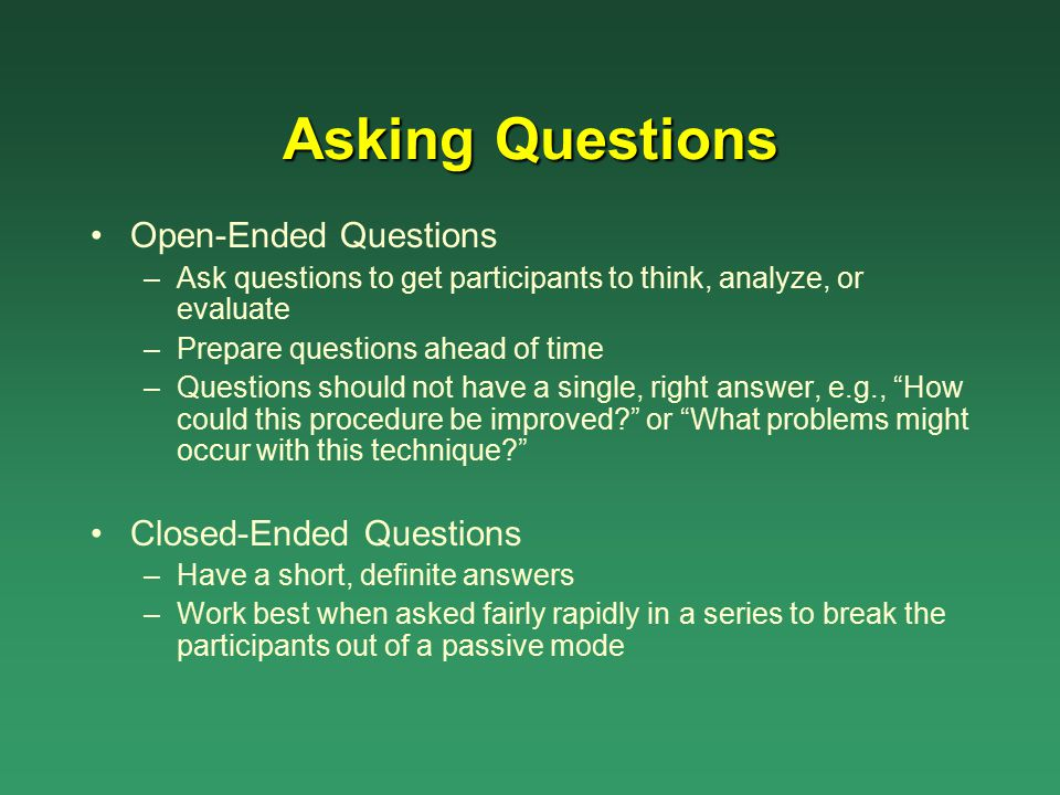 Asking Questions Open-Ended Questions –Ask questions to get participants to think, analyze, or evaluate –Prepare questions ahead of time –Questions sh