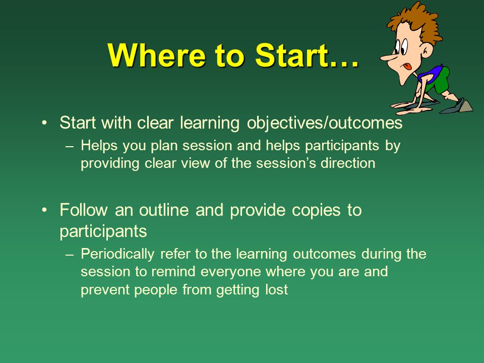 Where to Start… Start with clear learning objectives/outcomes –Helps you plan session and helps participants by providing clear view of the session's