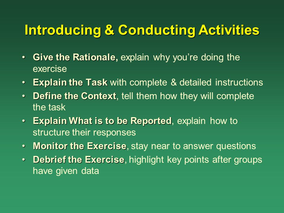 Introducing & Conducting Activities Give the RationaleGive the Rationale, explain why you're doing the exercise Explain the TaskExplain the Task with
