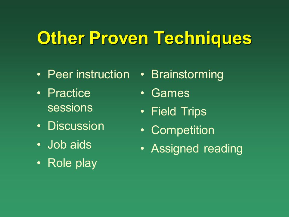 Other Proven Techniques Peer instruction Practice sessions Discussion Job aids Role play Brainstorming Games Field Trips Competition Assigned reading