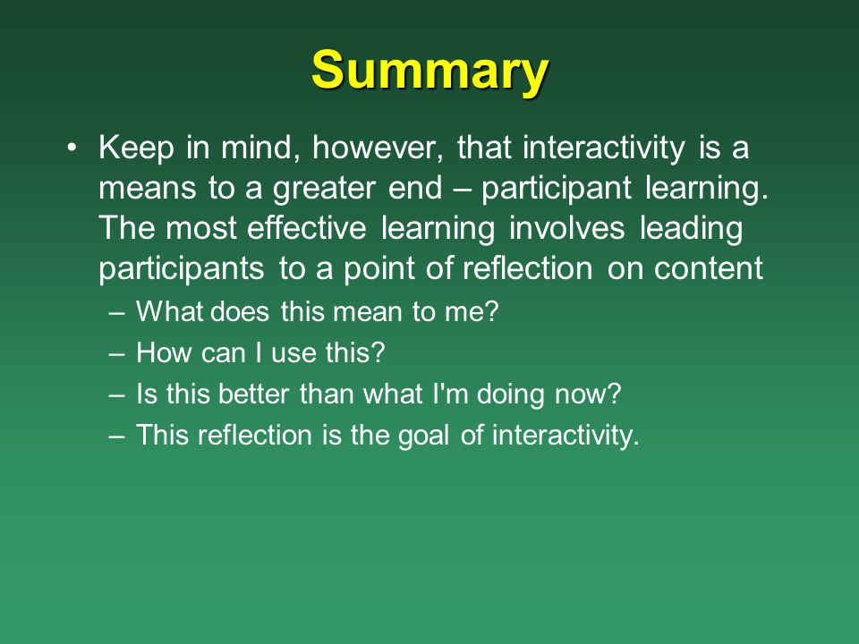 Summary Keep in mind, however, that interactivity is a means to a greater end – participant learning. The most effective learning involves leading par