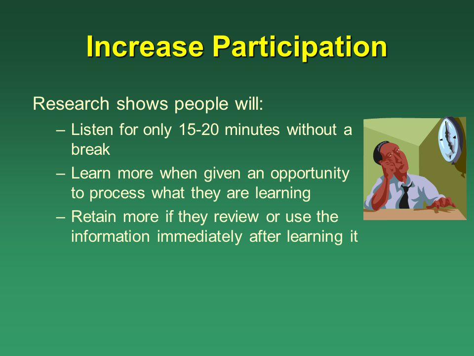 Increase Participation Research shows people will: –Listen for only 15-20 minutes without a break –Learn more when given an opportunity to process wha