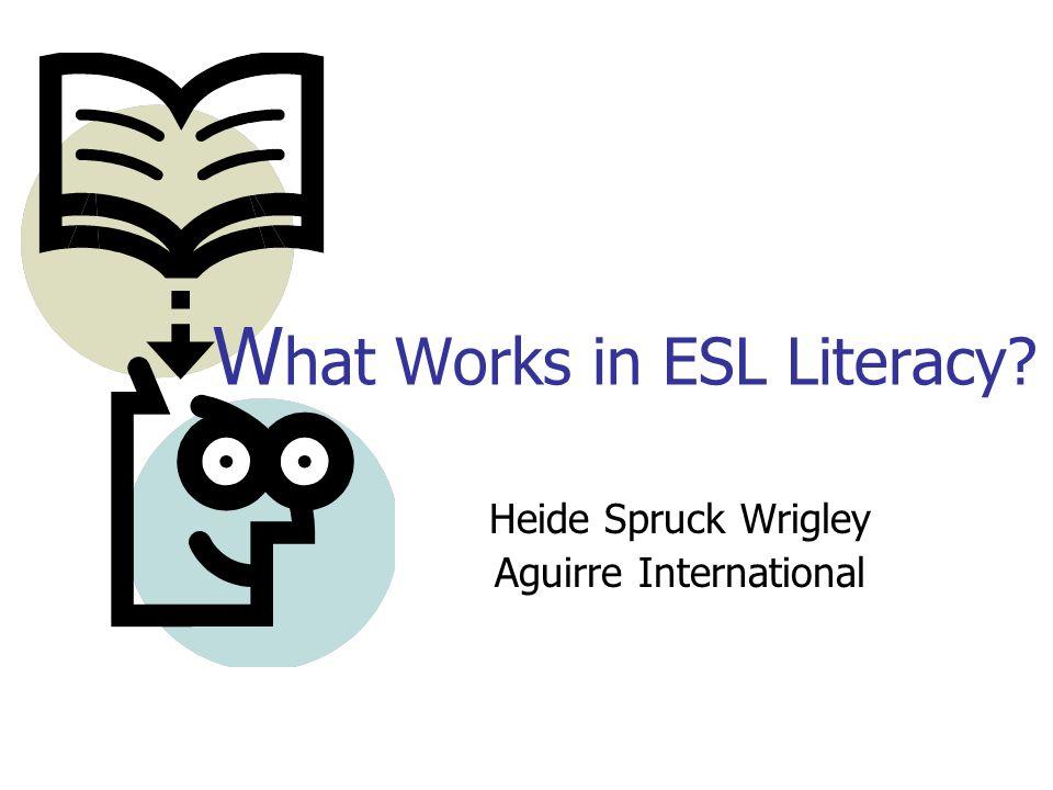 Heide Spruck Wrigley Aguirre International W hat Works in ESL Literacy