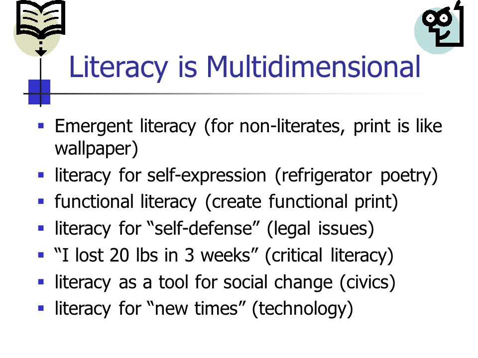 Literacy is Multidimensional  Emergent literacy (for non-literates, print is like wallpaper)  literacy for self-expression (refrigerator poetry)  functional literacy (create functional print)  literacy for self-defense (legal issues)  I lost 20 lbs in 3 weeks (critical literacy)  literacy as a tool for social change (civics)  literacy for new times (technology)