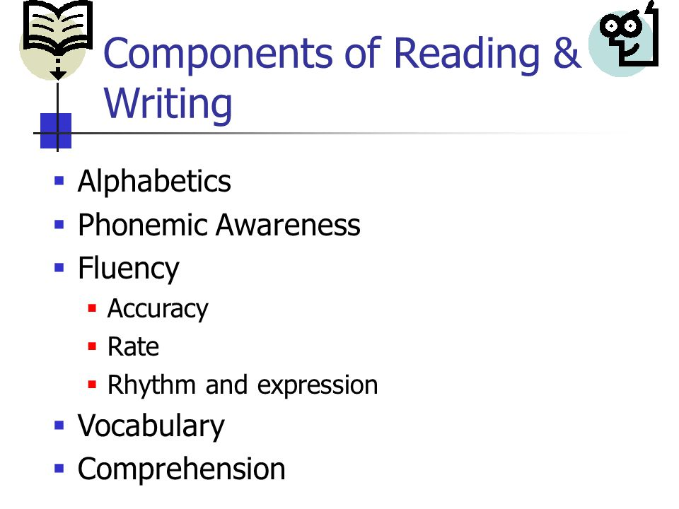 Components of Reading & Writing  Alphabetics  Phonemic Awareness  Fluency  Accuracy  Rate  Rhythm and expression  Vocabulary  Comprehension
