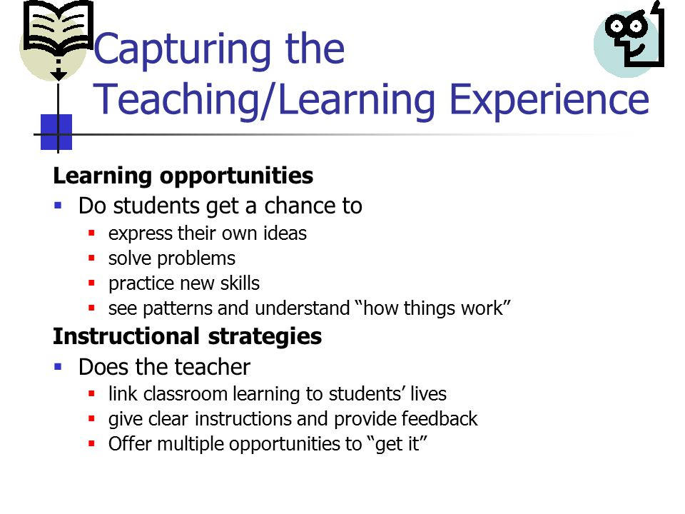 Capturing the Teaching/Learning Experience Learning opportunities  Do students get a chance to  express their own ideas  solve problems  practice new skills  see patterns and understand how things work Instructional strategies  Does the teacher  link classroom learning to students' lives  give clear instructions and provide feedback  Offer multiple opportunities to get it