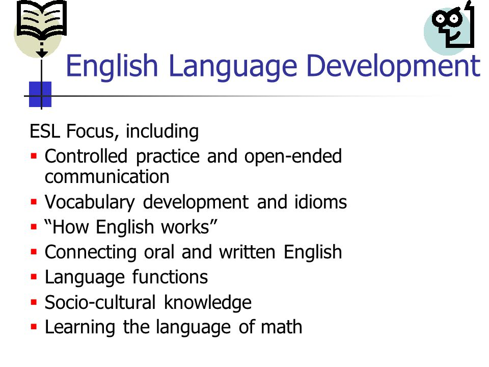 English Language Development ESL Focus, including  Controlled practice and open-ended communication  Vocabulary development and idioms  How English works  Connecting oral and written English  Language functions  Socio-cultural knowledge  Learning the language of math
