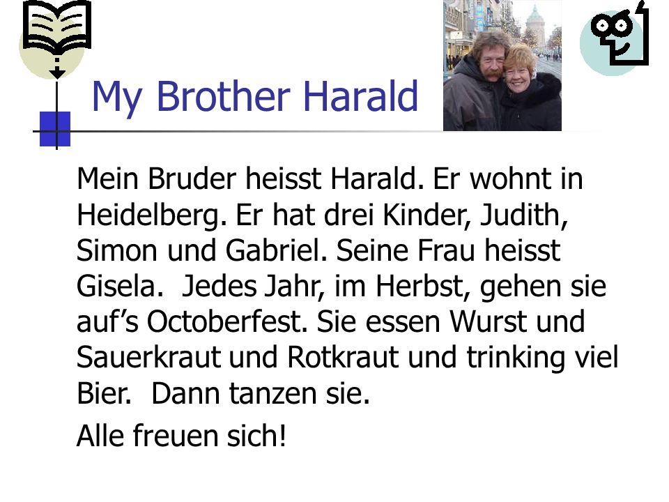Mein Bruder heisst Harald. Er wohnt in Heidelberg.