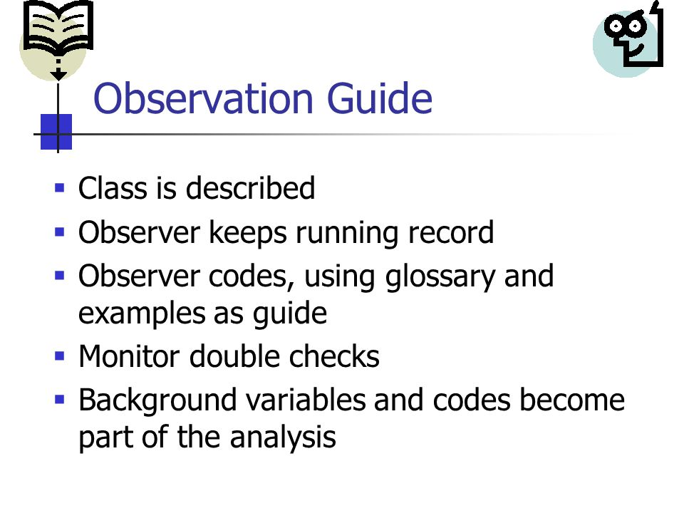 Observation Guide  Class is described  Observer keeps running record  Observer codes, using glossary and examples as guide  Monitor double checks  Background variables and codes become part of the analysis