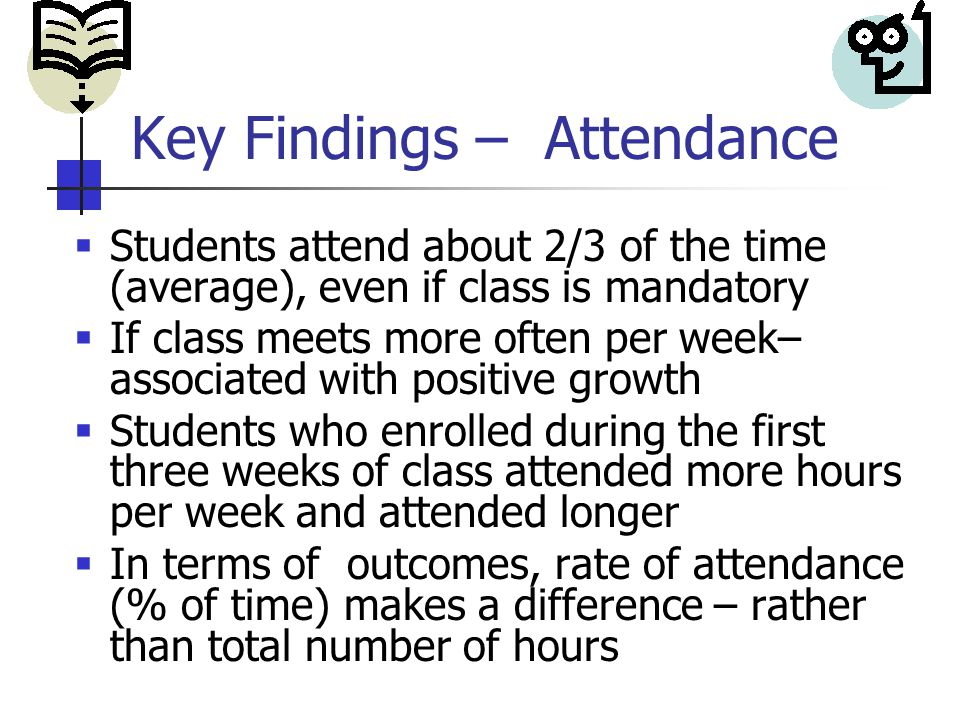 Key Findings – Attendance  Students attend about 2/3 of the time (average), even if class is mandatory  If class meets more often per week– associated with positive growth  Students who enrolled during the first three weeks of class attended more hours per week and attended longer  In terms of outcomes, rate of attendance (% of time) makes a difference – rather than total number of hours