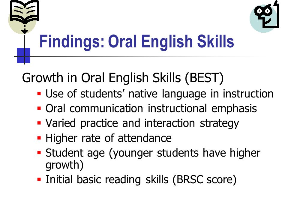 Findings: Oral English Skills Growth in Oral English Skills (BEST)  Use of students' native language in instruction  Oral communication instructional emphasis  Varied practice and interaction strategy  Higher rate of attendance  Student age (younger students have higher growth)  Initial basic reading skills (BRSC score)