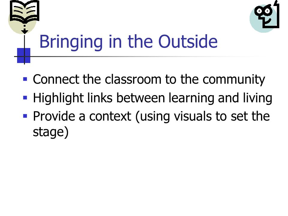 Bringing in the Outside  Connect the classroom to the community  Highlight links between learning and living  Provide a context (using visuals to set the stage)
