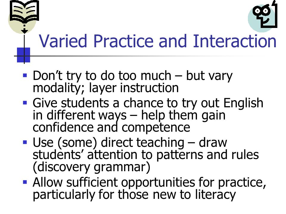 Varied Practice and Interaction  Don't try to do too much – but vary modality; layer instruction  Give students a chance to try out English in different ways – help them gain confidence and competence  Use (some) direct teaching – draw students' attention to patterns and rules (discovery grammar)  Allow sufficient opportunities for practice, particularly for those new to literacy
