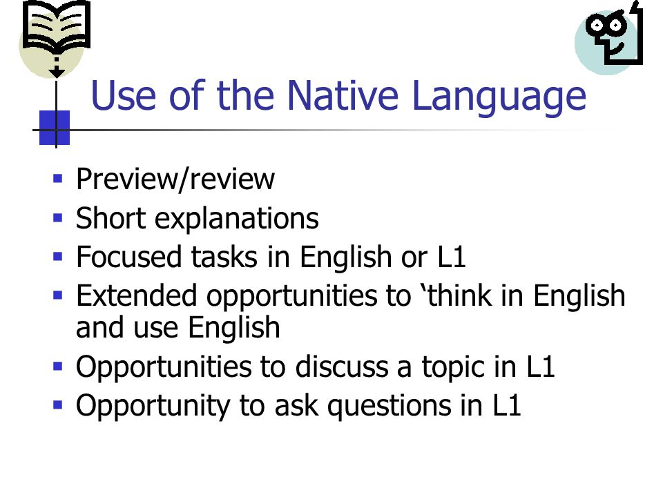 Use of the Native Language  Preview/review  Short explanations  Focused tasks in English or L1  Extended opportunities to 'think in English and use English  Opportunities to discuss a topic in L1  Opportunity to ask questions in L1