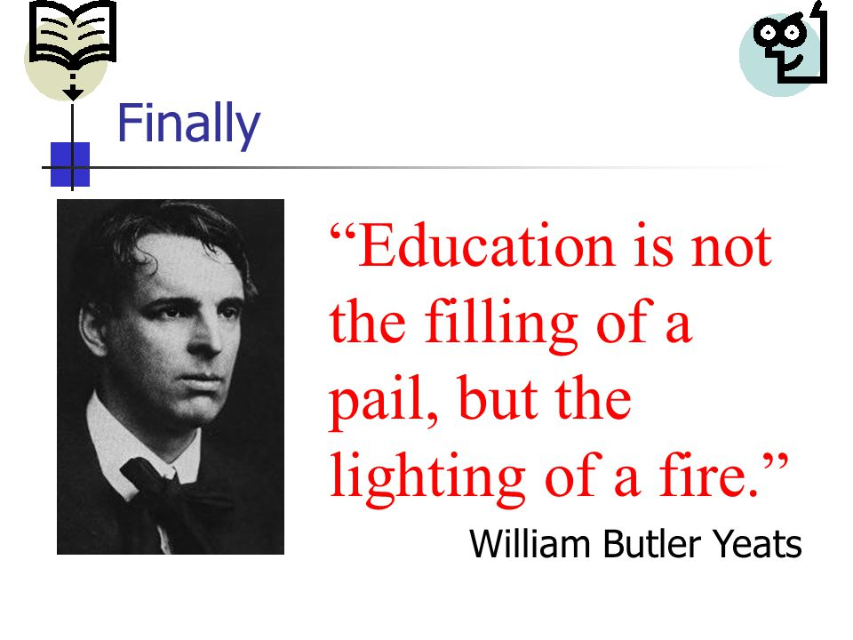 Finally Education is not the filling of a pail, but the lighting of a fire. William Butler Yeats Finally