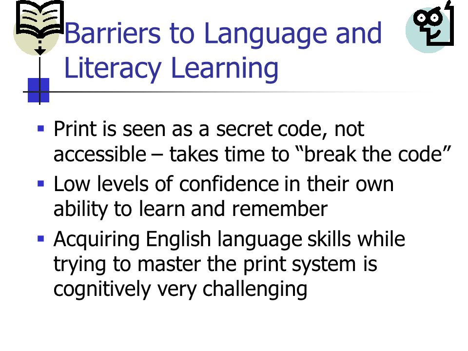Barriers to Language and Literacy Learning  Print is seen as a secret code, not accessible – takes time to break the code  Low levels of confidence in their own ability to learn and remember  Acquiring English language skills while trying to master the print system is cognitively very challenging