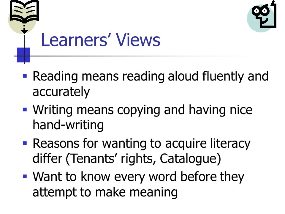 Learners' Views  Reading means reading aloud fluently and accurately  Writing means copying and having nice hand-writing  Reasons for wanting to acquire literacy differ (Tenants' rights, Catalogue)  Want to know every word before they attempt to make meaning