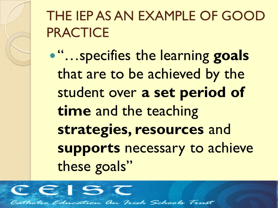 THE IEP AS AN EXAMPLE OF GOOD PRACTICE …specifies the learning goals that are to be achieved by the student over a set period of time and the teaching strategies, resources and supports necessary to achieve these goals (NCSE Guidelines)
