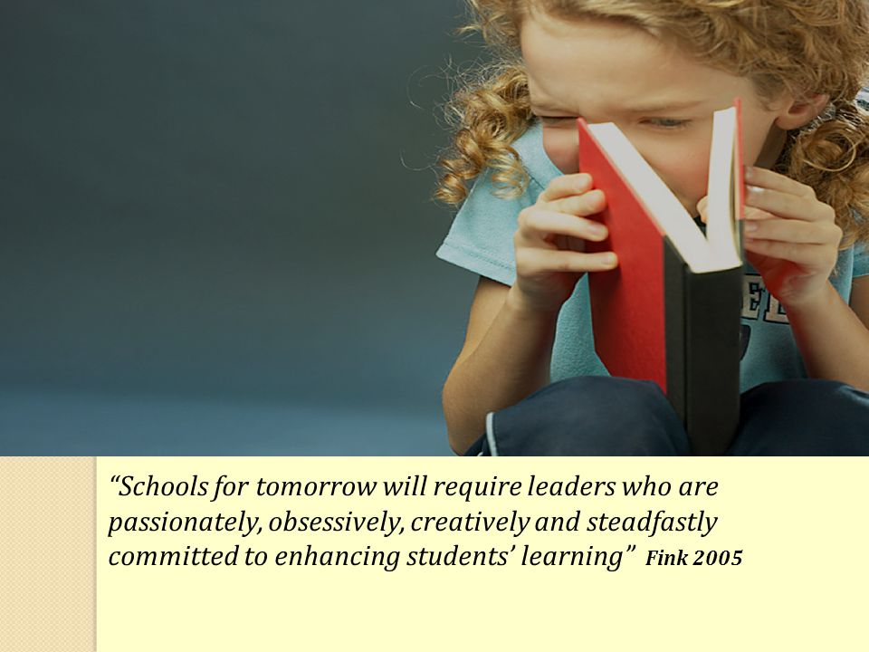 """Schools for tomorrow will require leaders who are passionately, obsessively, creatively and steadfastly committed to enhancing students' learning"" Fi"