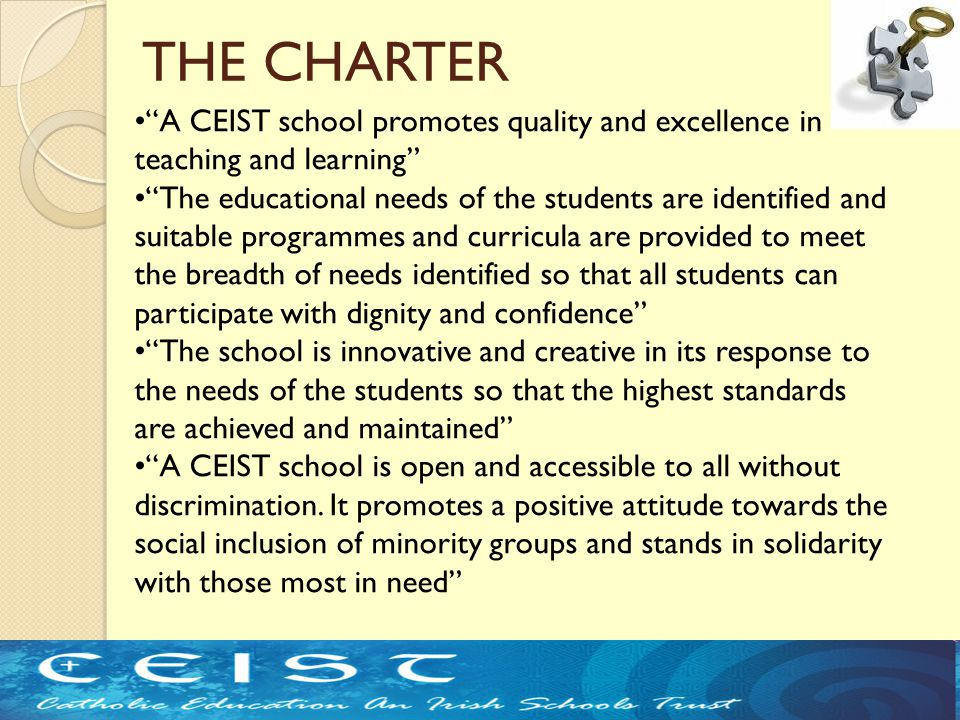 THE CHARTER A CEIST school promotes quality and excellence in teaching and learning The educational needs of the students are identified and suitable programmes and curricula are provided to meet the breadth of needs identified so that all students can participate with dignity and confidence The school is innovative and creative in its response to the needs of the students so that the highest standards are achieved and maintained A CEIST school is open and accessible to all without discrimination.