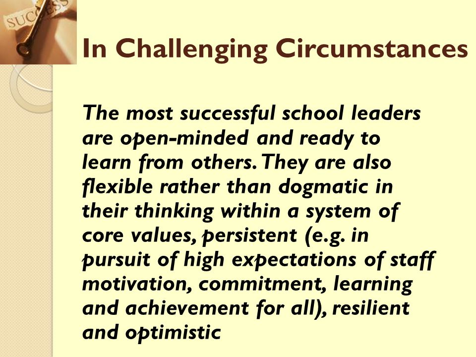 In Challenging Circumstances The most successful school leaders are open-minded and ready to learn from others. They are also flexible rather than dog